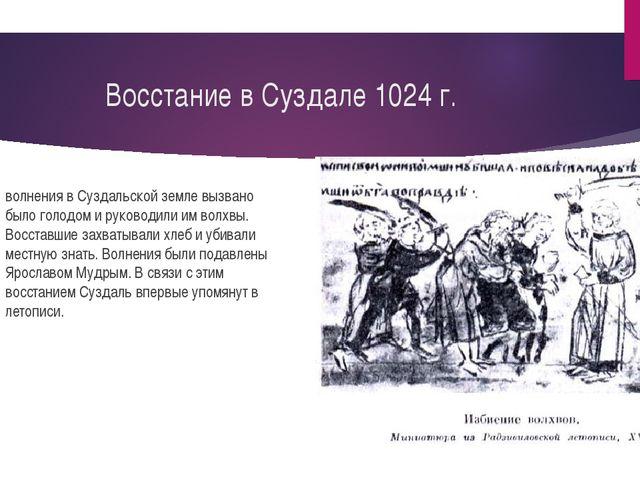 Восстание в Суздале 1024 г. волнения в Суздальской земле вызвано было голодом...