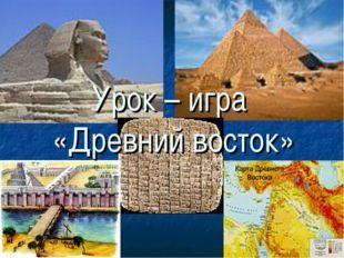 5 класс Урок – игра «Древний восток»