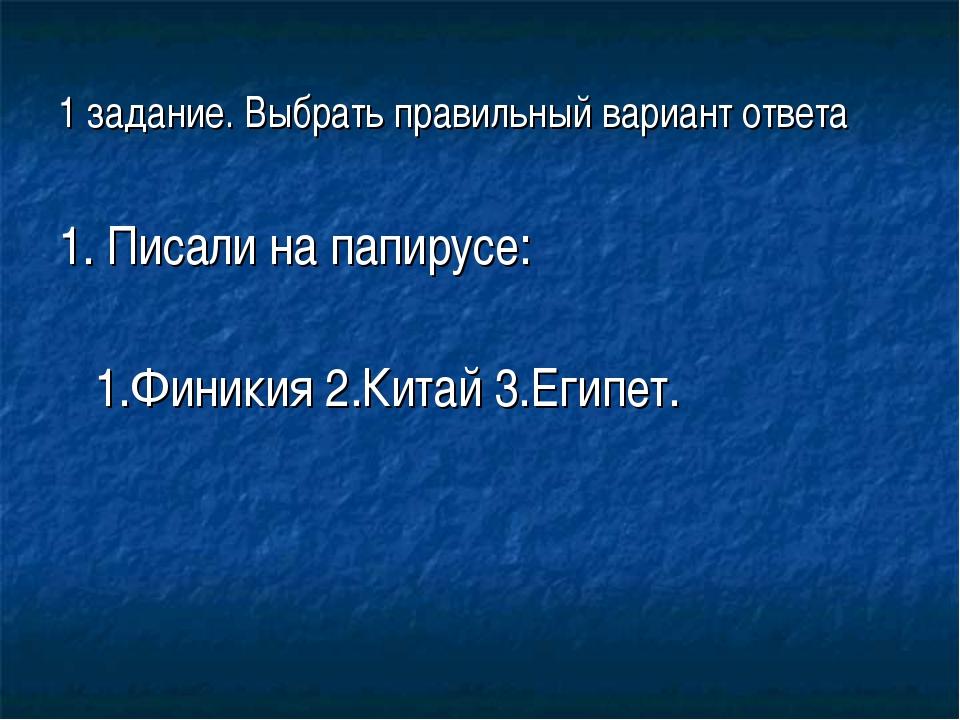 1 задание. Выбрать правильный вариант ответа 1. Писали на папирусе: 1.Финикия...