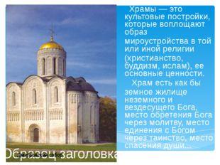 Храмы — это культовые постройки, которые воплощают образ мироустройства в то