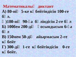 Математикалық диктант А) 80-нің 5-ке көбейтіндісін 100-ге бөл. Ә)180-нің 90-