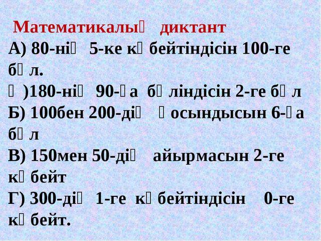 Математикалық диктант А) 80-нің 5-ке көбейтіндісін 100-ге бөл. Ә)180-нің 90-...