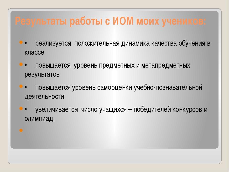 Результаты работы с ИОМ моих учеников: •реализуется положительная динам...