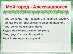 Мой город - Александровск Там, где тайга тянет вершины в простор голубой, Там