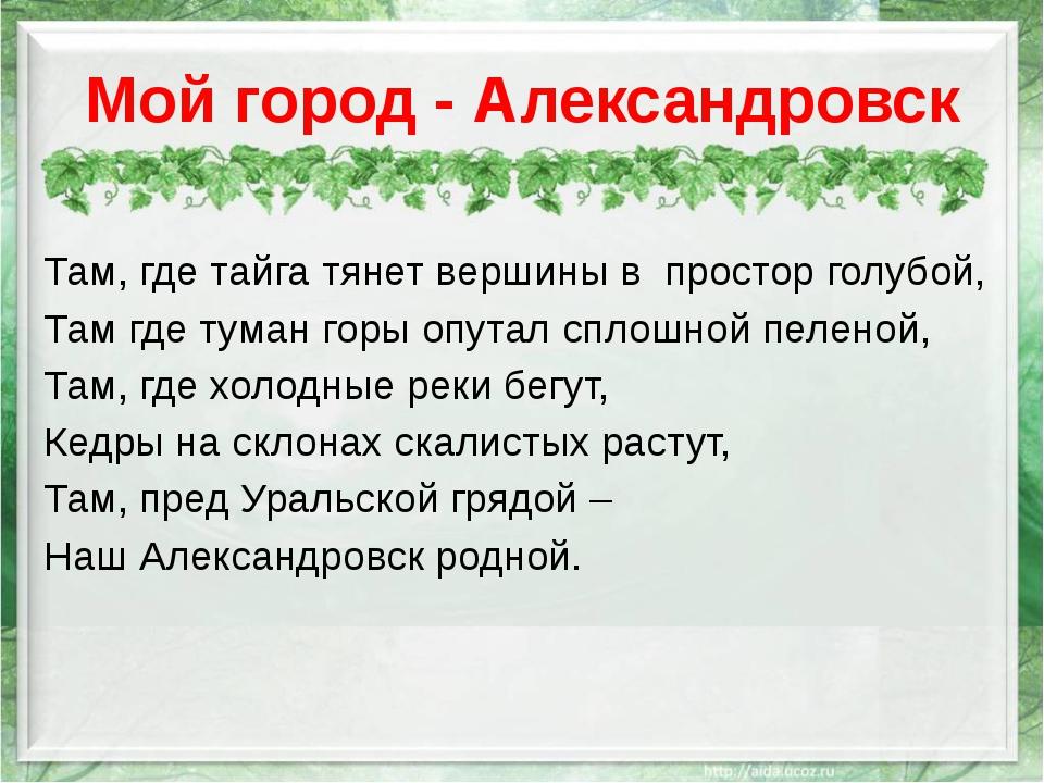 Мой город - Александровск Там, где тайга тянет вершины в простор голубой, Там...