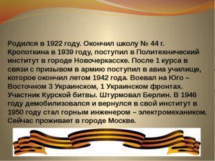 Родился в 1922 году. Окончил школу № 44 г. Кропоткина в 1939 году, поступил в