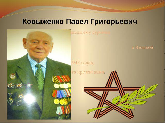Ковыженко Павел Григорьевич Ветерану, прошедшему суровые  военные испыт...