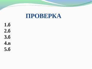 ПРОВЕРКА 1.б 2.б 3.б 4.в 5.б