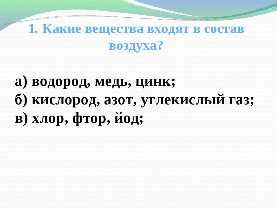 1. Какие вещества входят в состав воздуха? а) водород, медь, цинк; б) кислор...