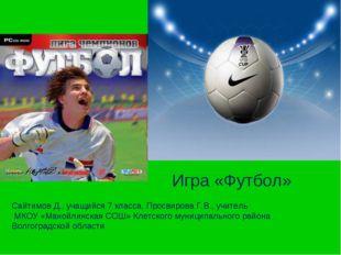Игра «Футбол» Сайтимов Д., учащийся 7 класса, Просвирова Г.В., учитель МКОУ