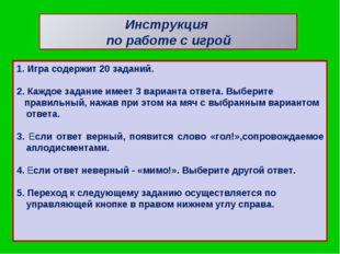 Инструкция по работе с игрой 1. Игра содержит 20 заданий. 2. Каждое задание и