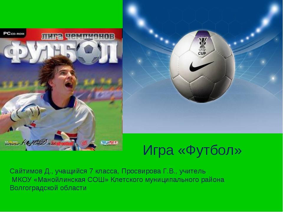 Игра «Футбол» Сайтимов Д., учащийся 7 класса, Просвирова Г.В., учитель МКОУ...