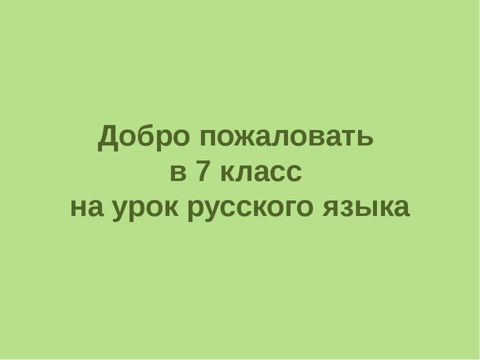 Добро пожаловать в 7 класс на урок русского языка