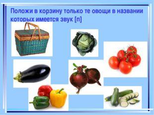 Положи в корзину только те овощи в названии которых имеется звук [п]