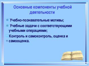 Основные компоненты учебной деятельности Учебно-познавательные мотивы; Учебны