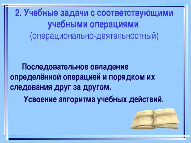 2. Учебные задачи с соответствующими учебными операциями (операционально-деят...