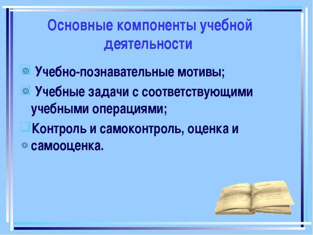 Основные компоненты учебной деятельности Учебно-познавательные мотивы; Учебны...
