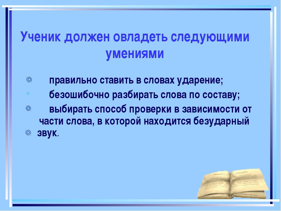 Ученик должен овладеть следующими умениями правильно ставить в словах ударени...