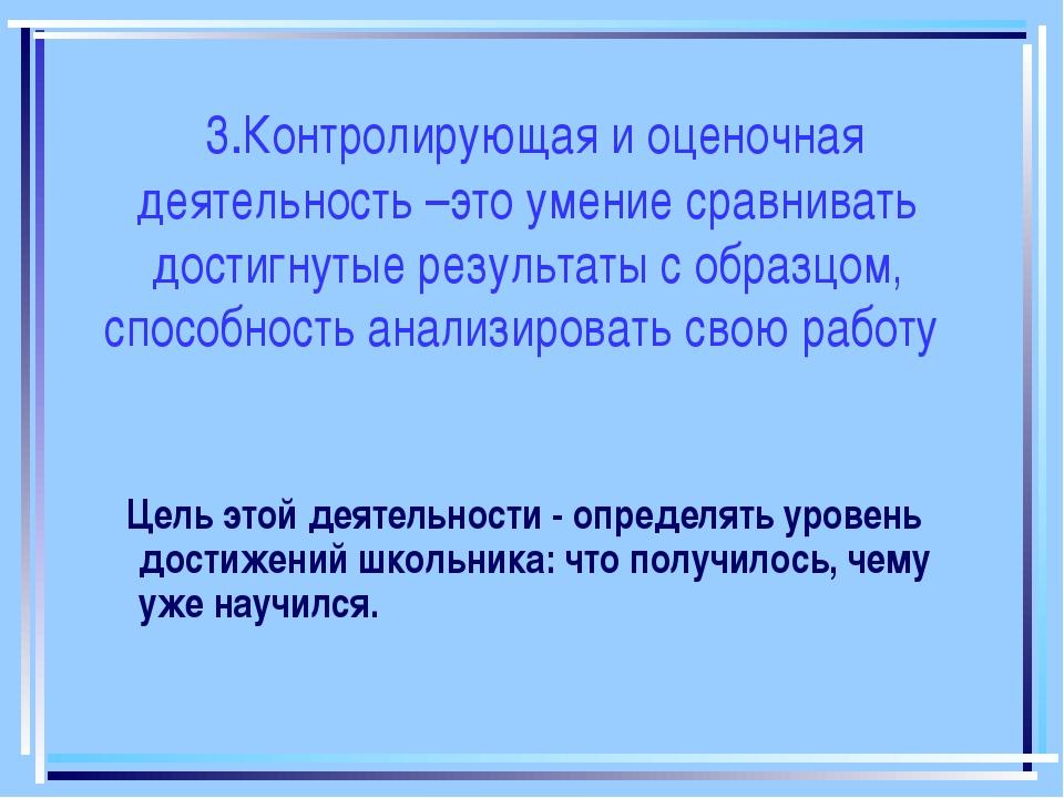 3.Контролирующая и оценочная деятельность –это умение сравнивать достигнутые...
