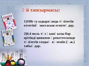 1)108г су ыдырағанда түзілетін оттегінің массасын есептеңдер. 2)0,4 моль тұз