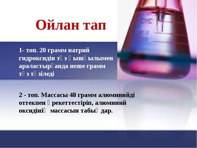 Ойлан тап 1- топ. 20 грамм натрий гидроксидін тұз қышқылымен араластырғанда н...