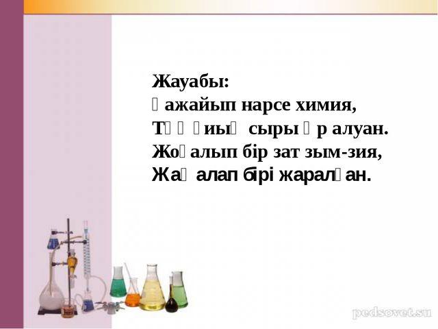 Жауабы: Ғажайып нарсе химия, Тұңғиық сыры әр алуан. Жоғалып бір зат зым-зия,...