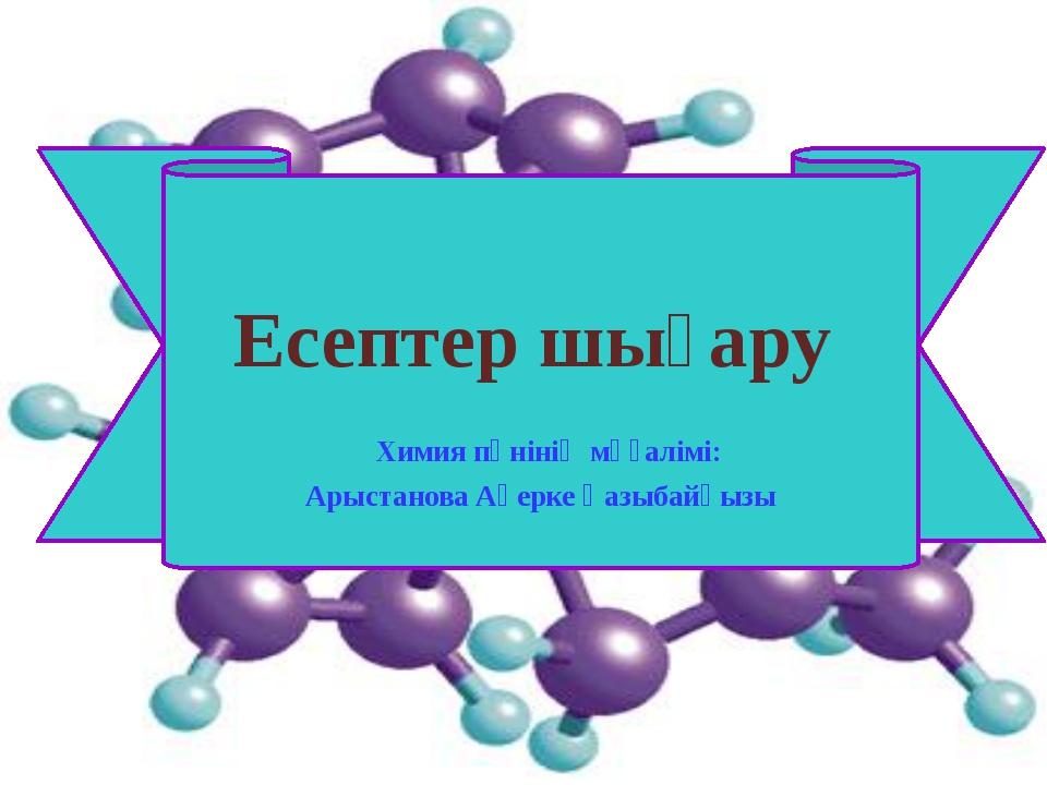 Есептер шығару Химия пәнінің мұғалімі: Арыстанова Ақерке Қазыбайқызы