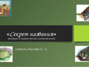 «Секрет названия» (материал к урокам письма и развития речи) учитель Расенко