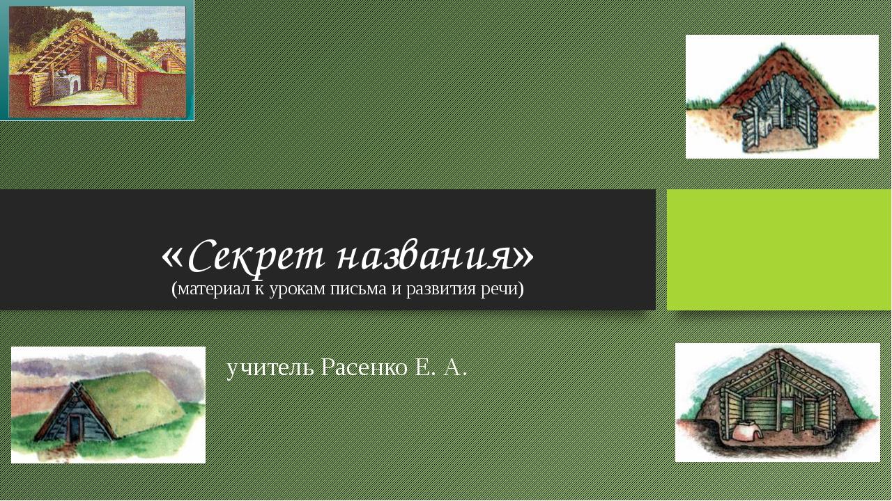 «Секрет названия» (материал к урокам письма и развития речи) учитель Расенко...