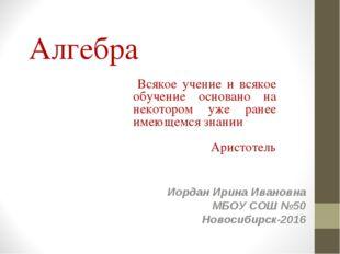 Алгебра Иордан Ирина Ивановна МБОУ СОШ №50 Новосибирск-2016 Всякое учение и в