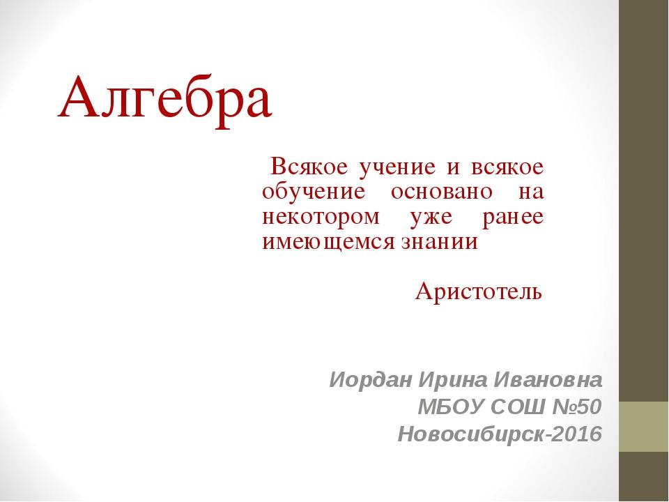 Алгебра Иордан Ирина Ивановна МБОУ СОШ №50 Новосибирск-2016 Всякое учение и в...