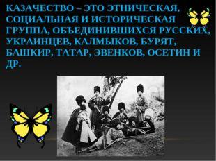 КАЗАЧЕСТВО – ЭТО ЭТНИЧЕСКАЯ, СОЦИАЛЬНАЯ И ИСТОРИЧЕСКАЯ ГРУППА, ОБЪЕДИНИВШИХСЯ