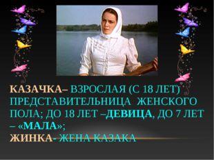 КАЗАЧКА– ВЗРОСЛАЯ (С 18 ЛЕТ) ПРЕДСТАВИТЕЛЬНИЦА ЖЕНСКОГО ПОЛА; ДО 18 ЛЕТ –ДЕВИ