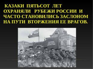 КАЗАКИ ПЯТЬСОТ ЛЕТ ОХРАНЯЛИ РУБЕЖИ РОССИИ И ЧАСТО СТАНОВИЛИСЬ ЗАСЛОНОМ НА ПУ
