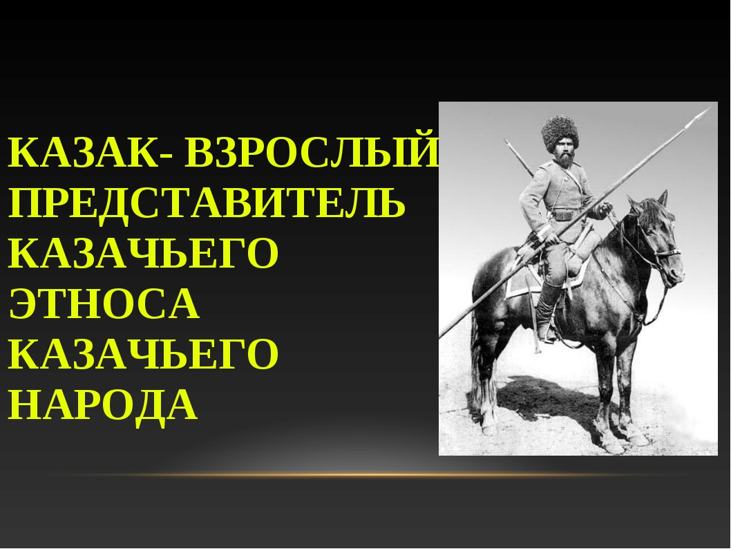КАЗАК- ВЗРОСЛЫЙ ПРЕДСТАВИТЕЛЬ КАЗАЧЬЕГО ЭТНОСА КАЗАЧЬЕГО НАРОДА