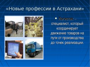 «Новые профессии в Астрахани» Логистик – специалист, который координирует дви