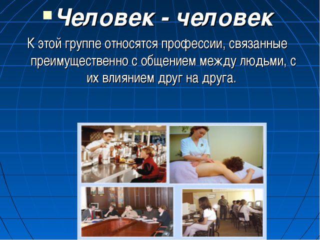 Человек - человек К этой группе относятся профессии, связанные преимущественн...