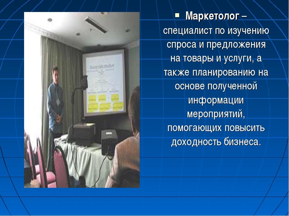 Маркетолог – специалист по изучению спроса и предложения на товары и услуги,...