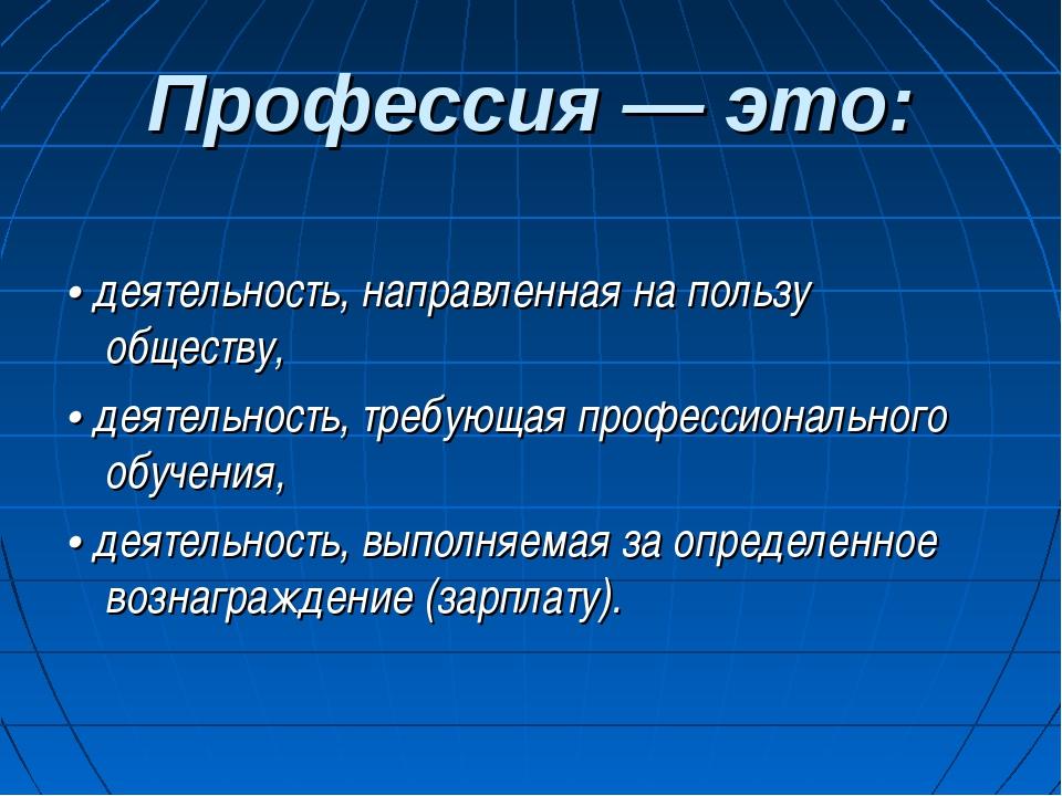 Профессия — это: • деятельность, направленная на пользу обществу, • деятельно...