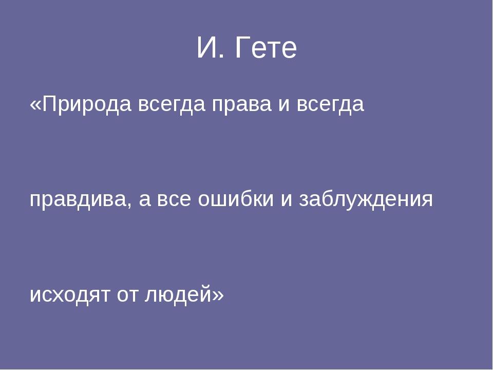 И. Гете «Природа всегда права и всегда правдива, а все ошибки и заблуждения и...
