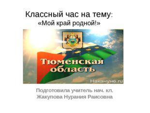 Классный час на тему: «Мой край родной!» Подготовила учитель нач. кл. Жакупов