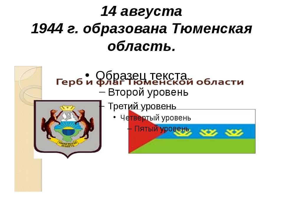 14 августа 1944 г. образована Тюменская область.