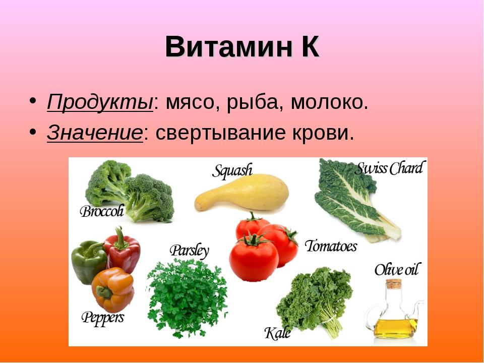 Витамин К Продукты: мясо, рыба, молоко. Значение: свертывание крови.