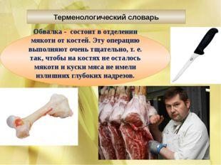 Терменологический словарь Обвалка - состоит в отделении мякоти от костей. Эт
