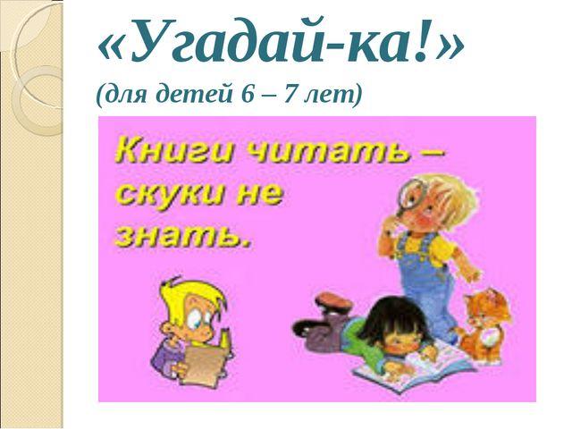 «Угадай-ка!» (для детей 6 – 7 лет)