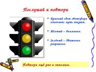 Послушай и повтори Красный свет светофора означает: путь закрыт. Жёлтый – вни