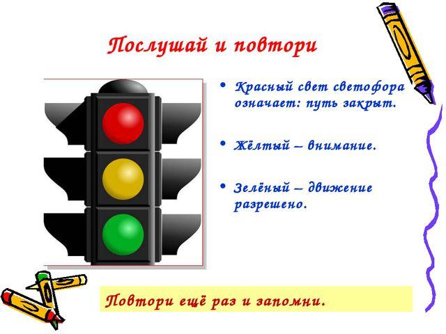 Послушай и повтори Красный свет светофора означает: путь закрыт. Жёлтый – вни...