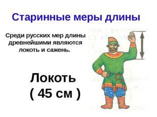 Старинные меры длины Локоть ( 45 см ) Среди русских мер длины древнейшими явл