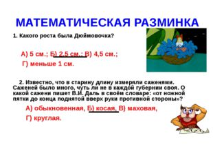 МАТЕМАТИЧЕСКАЯ РАЗМИНКА 1. Какого роста была Дюймовочка? А) 5 см.; Б) 2,5 см.