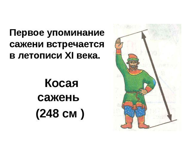 Косая сажень (248 см ) Первое упоминание сажени встречается в летописи XI ве...